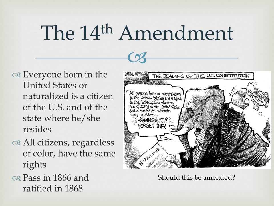 The 14th Amendment Everyone born in the United States or naturalized is a citizen of the U.S. and of the state where he/she resides.