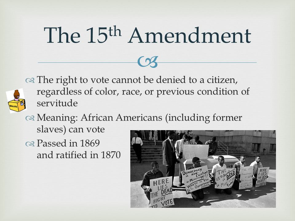 The 15th Amendment The right to vote cannot be denied to a citizen, regardless of color, race, or previous condition of servitude.