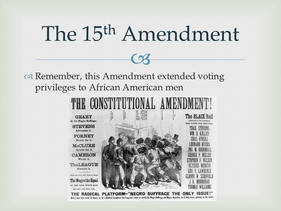 The 15th Amendment Remember, this Amendment extended voting privileges to African American men