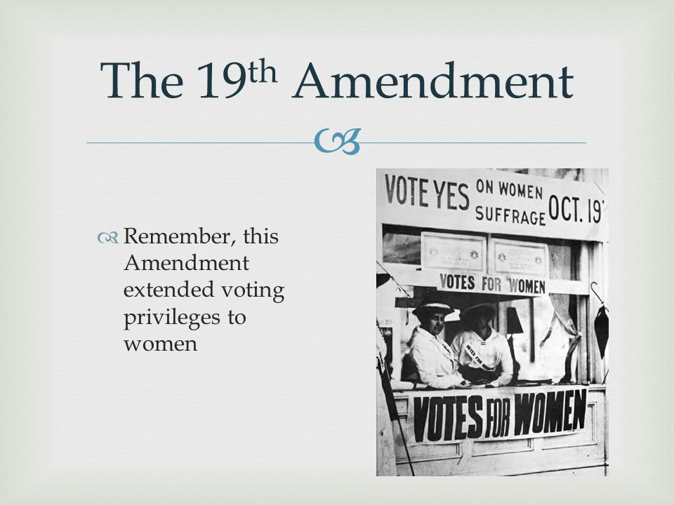 The 19th Amendment Remember, this Amendment extended voting privileges to women