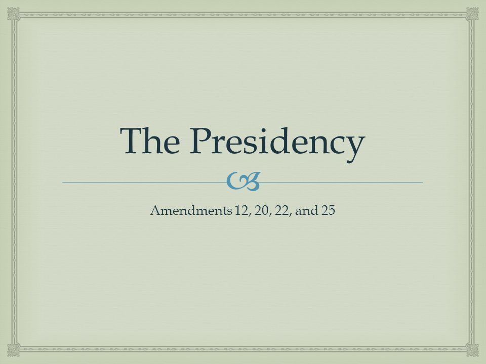 The Presidency Amendments 12, 20, 22, and 25