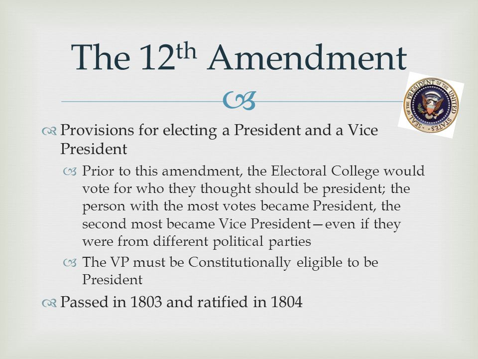 The 12th Amendment Provisions for electing a President and a Vice President.