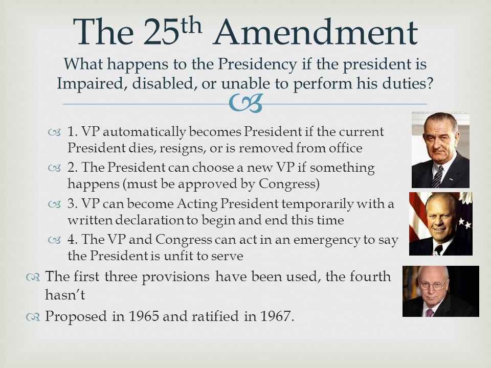 The 25th Amendment What happens to the Presidency if the president is Impaired, disabled, or unable to perform his duties