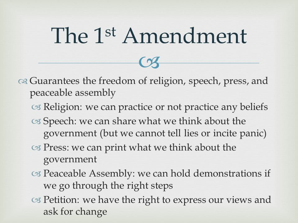 The 1st Amendment Guarantees the freedom of religion, speech, press, and peaceable assembly. Religion: we can practice or not practice any beliefs.