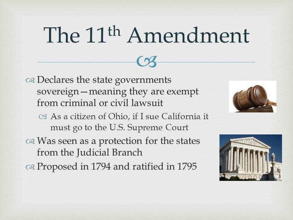 The 11th Amendment Declares the state governments sovereign—meaning they are exempt from criminal or civil lawsuit.