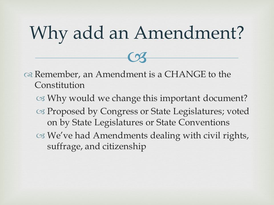 Why add an Amendment Remember, an Amendment is a CHANGE to the Constitution. Why would we change this important document