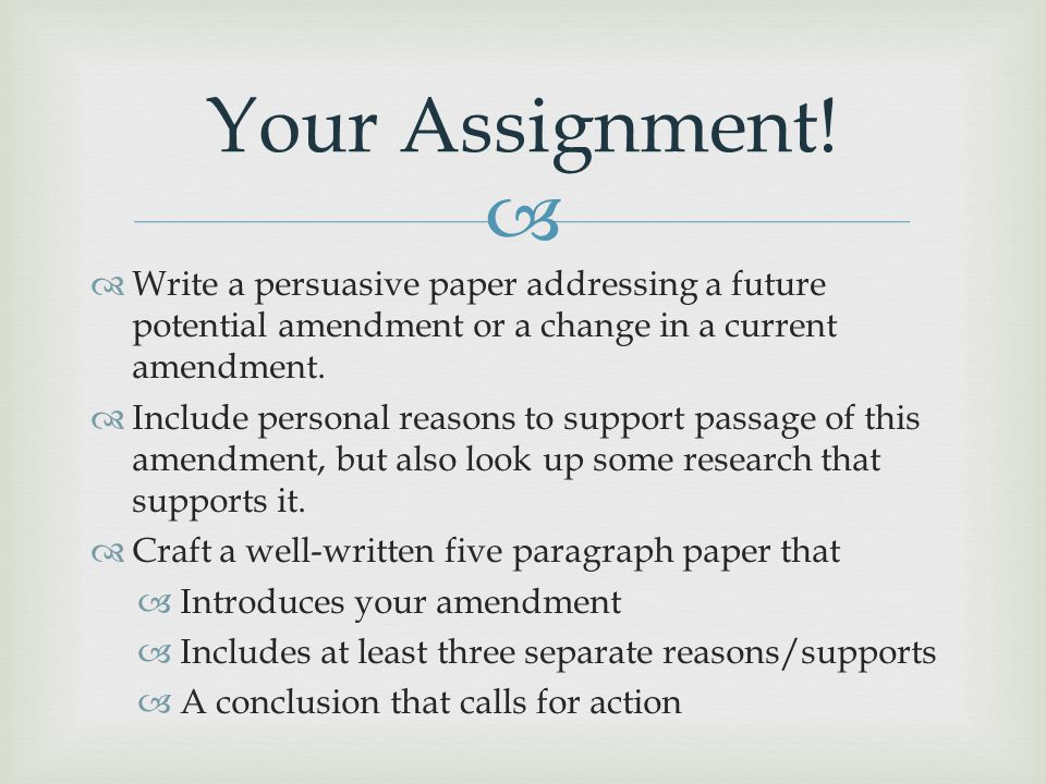 Your Assignment! Write a persuasive paper addressing a future potential amendment or a change in a current amendment.