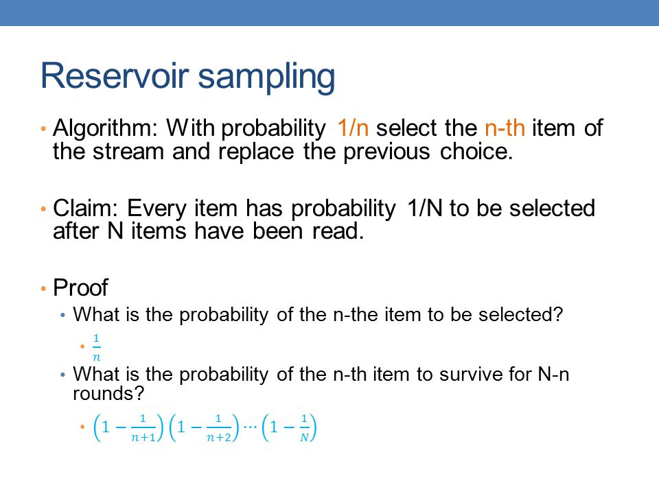 Reservoir sampling Algorithm: With probability 1/n select the n-th item of the stream and replace the previous choice.