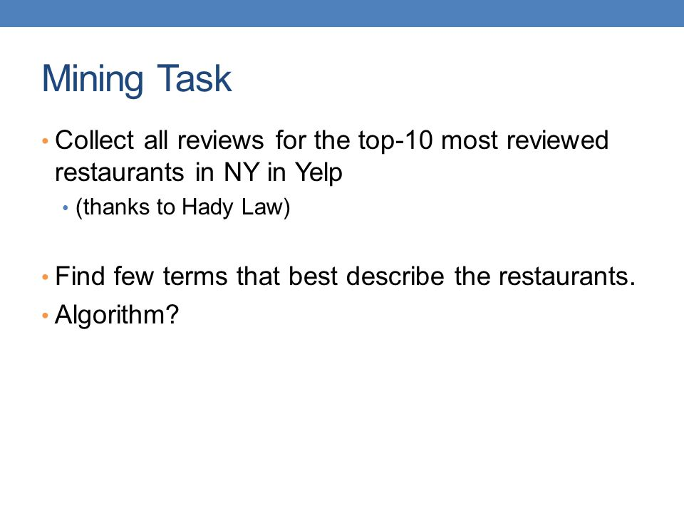 Mining Task Collect all reviews for the top-10 most reviewed restaurants in NY in Yelp. (thanks to Hady Law)