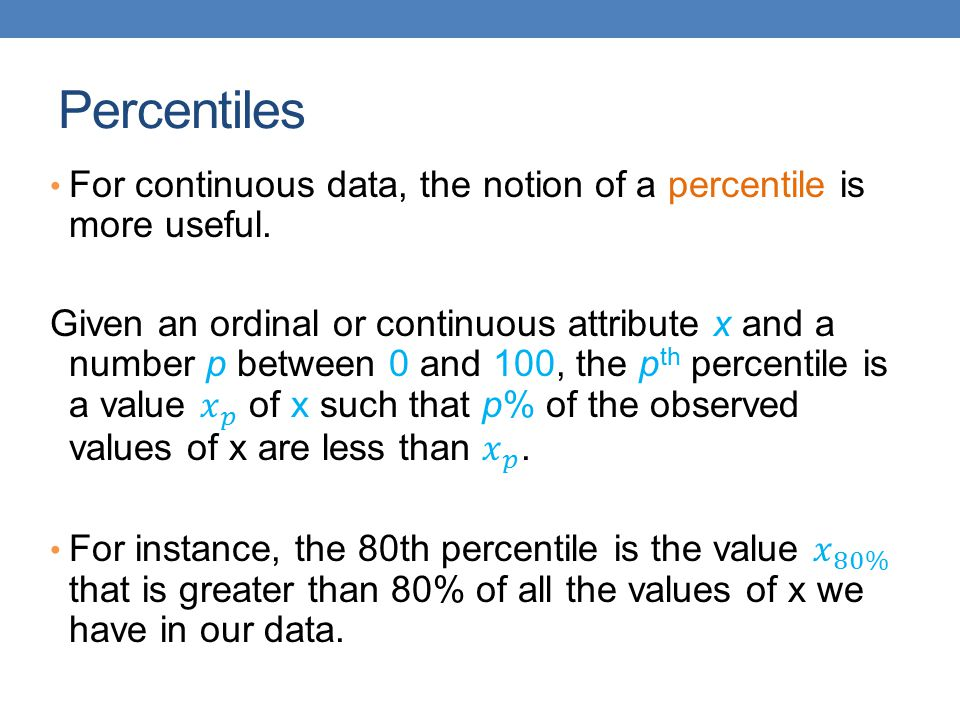 Percentiles For continuous data, the notion of a percentile is more useful.