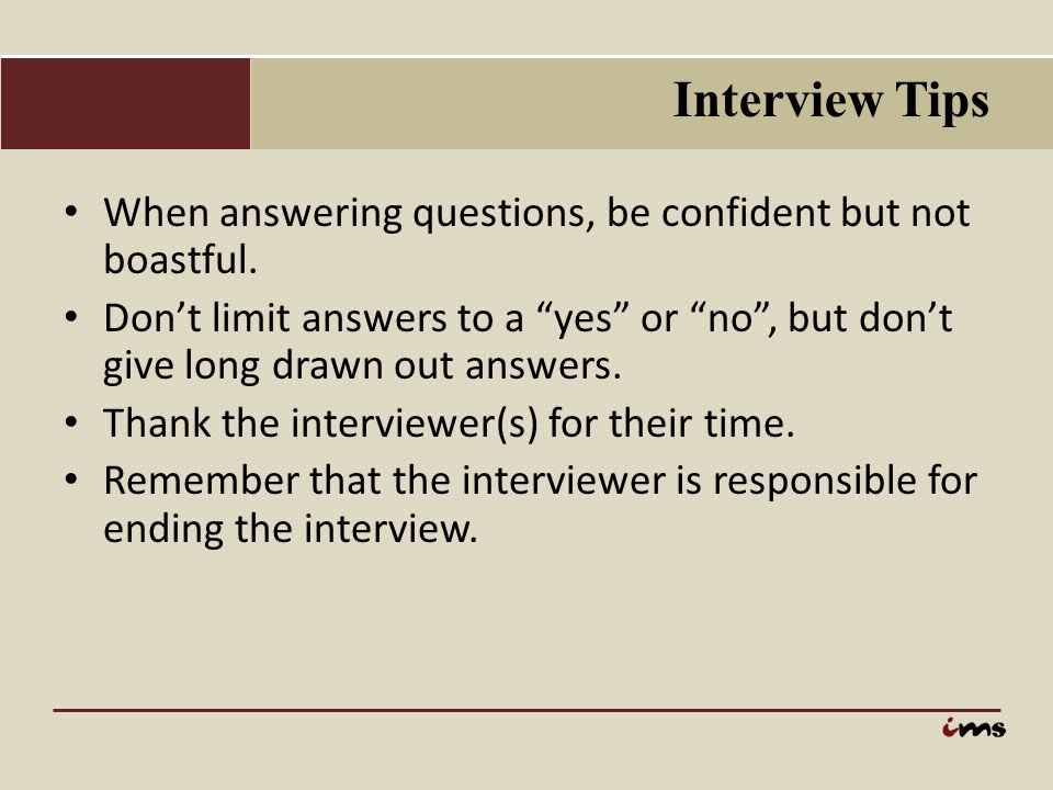Interview Tips When answering questions, be confident but not boastful.