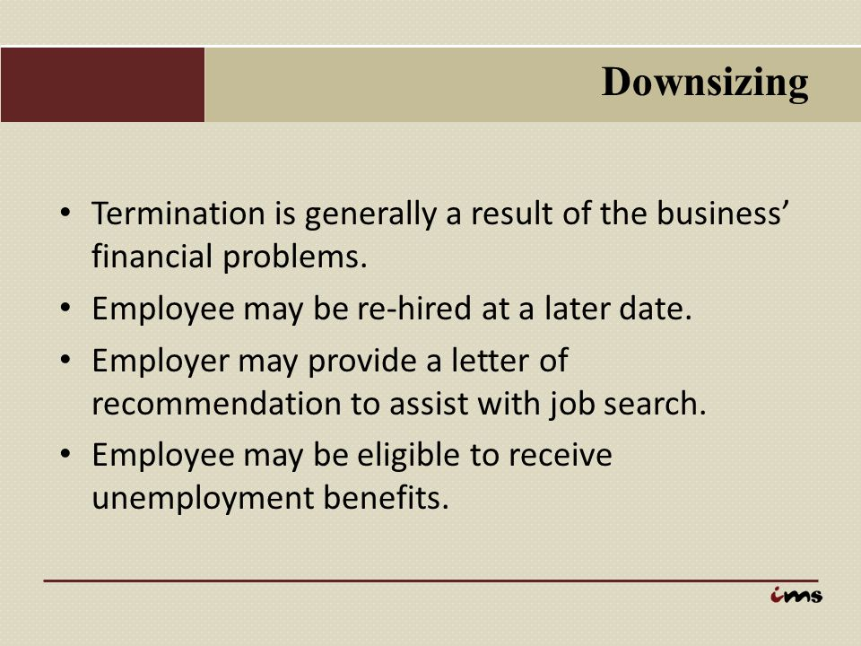 Downsizing Termination is generally a result of the business' financial problems. Employee may be re-hired at a later date.