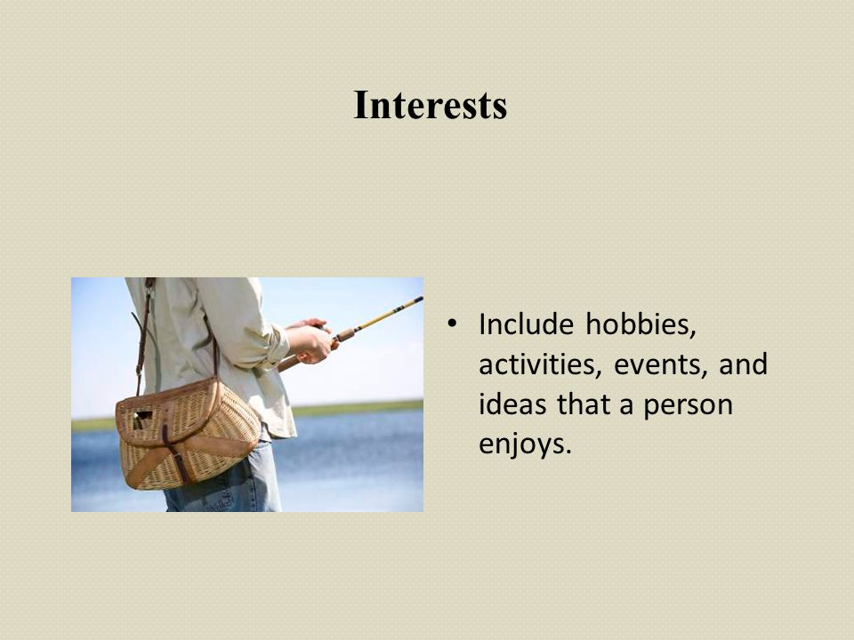 Interests Include hobbies, activities, events, and ideas that a person enjoys.