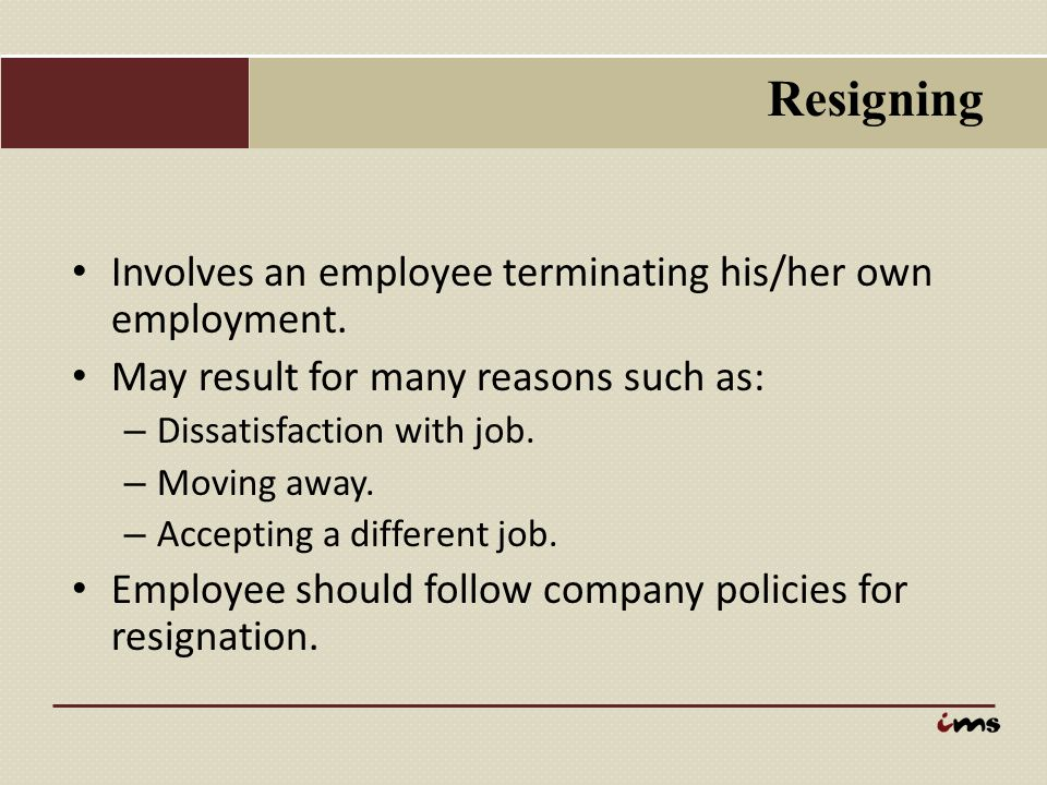 Resigning Involves an employee terminating his/her own employment.