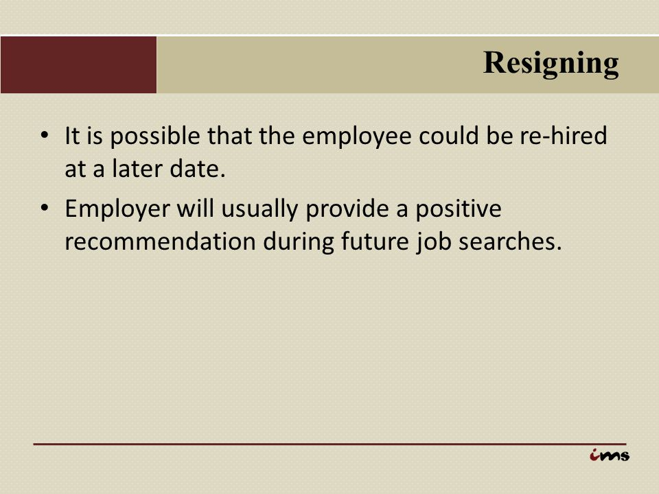 Resigning It is possible that the employee could be re-hired at a later date.