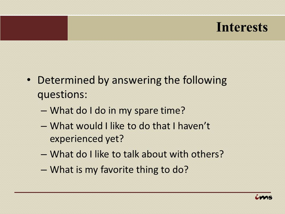 Interests Determined by answering the following questions: