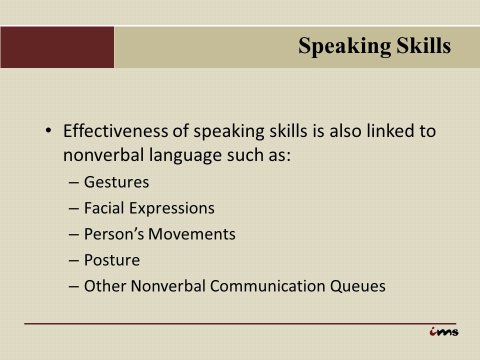 Speaking Skills Effectiveness of speaking skills is also linked to nonverbal language such as: Gestures.