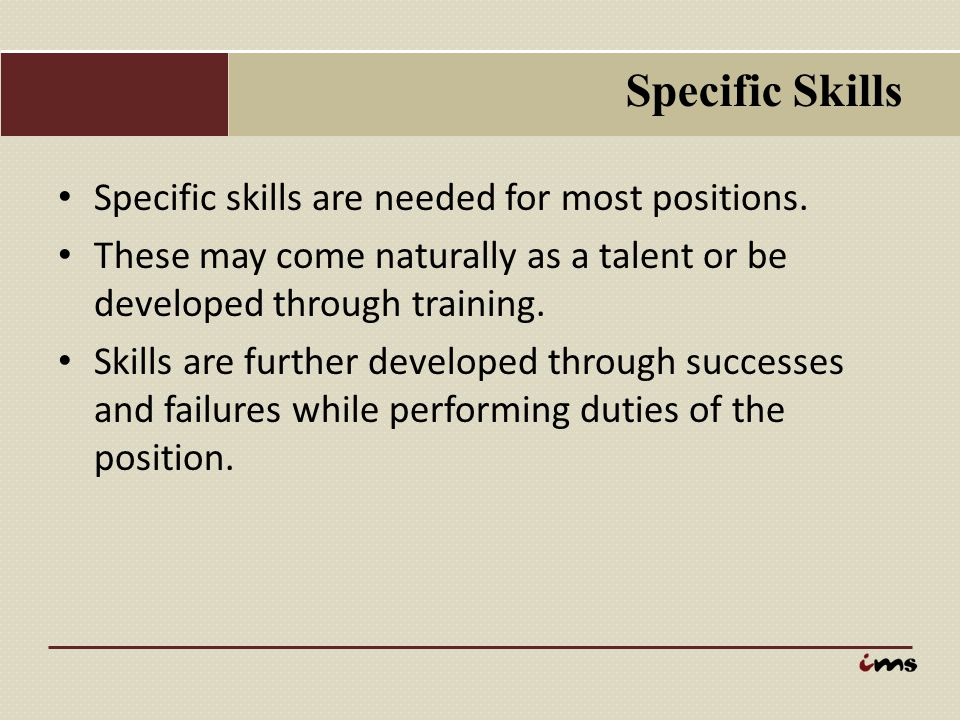 Specific Skills Specific skills are needed for most positions.