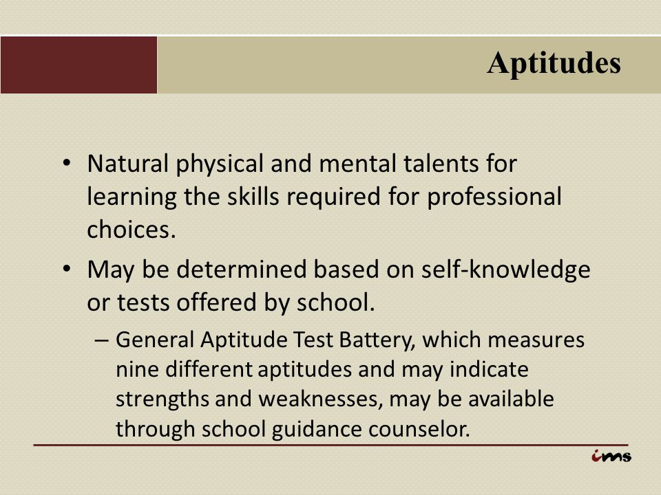 Aptitudes Natural physical and mental talents for learning the skills required for professional choices.