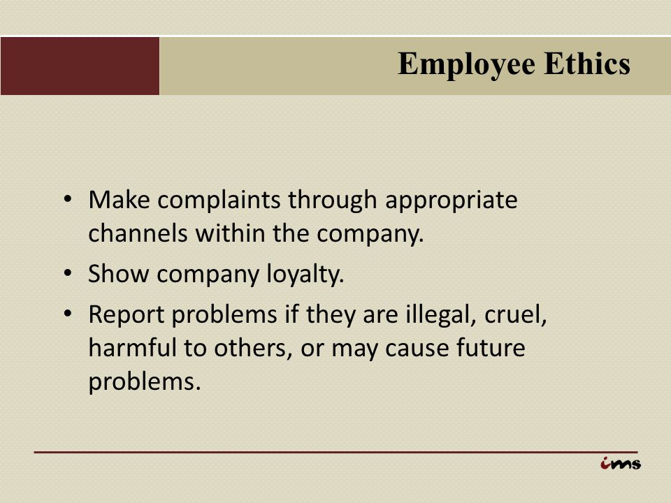 Employee Ethics Make complaints through appropriate channels within the company. Show company loyalty.