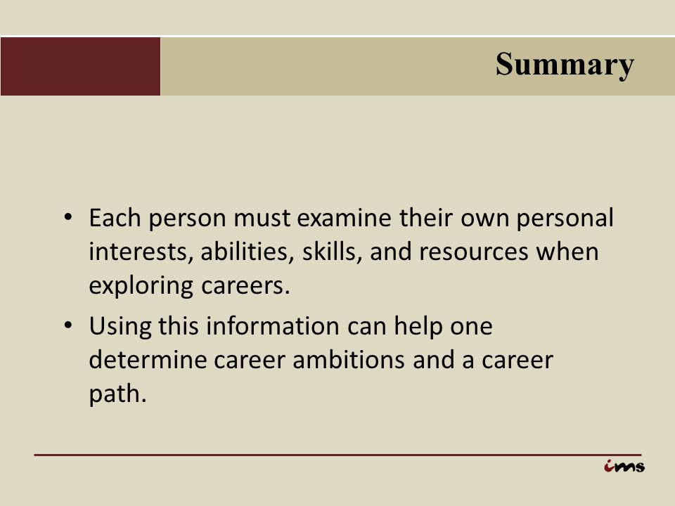 Summary Each person must examine their own personal interests, abilities, skills, and resources when exploring careers.