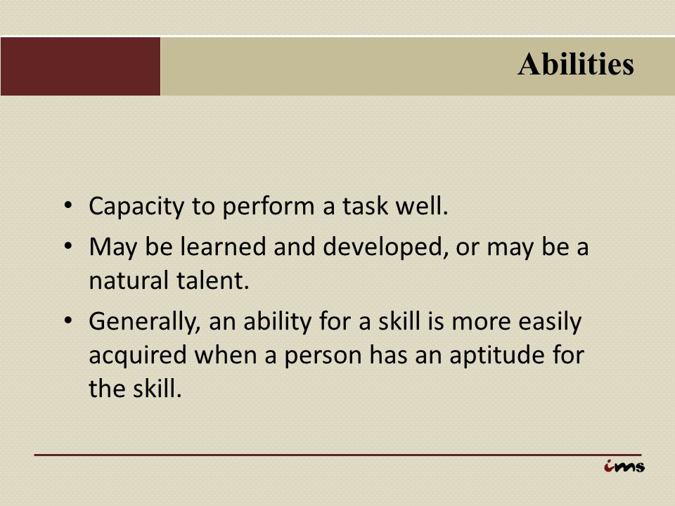 Abilities Capacity to perform a task well.