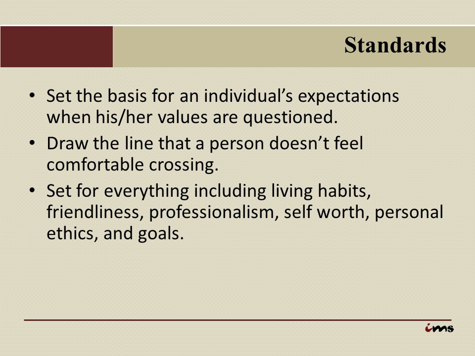 Standards Set the basis for an individual's expectations when his/her values are questioned.