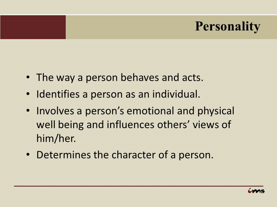 Personality The way a person behaves and acts.