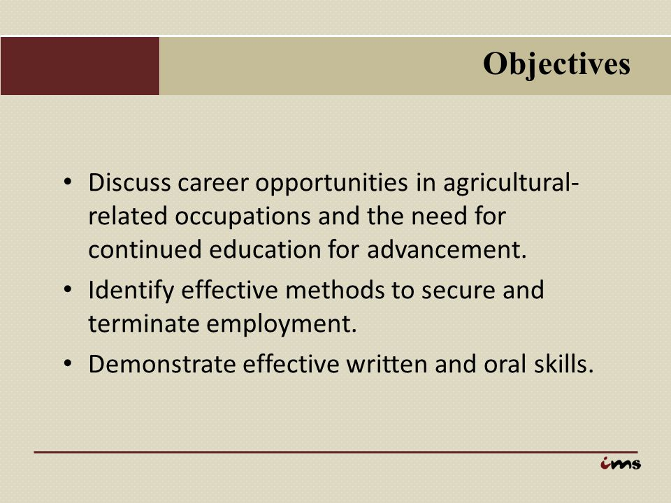Objectives Discuss career opportunities in agricultural-related occupations and the need for continued education for advancement.