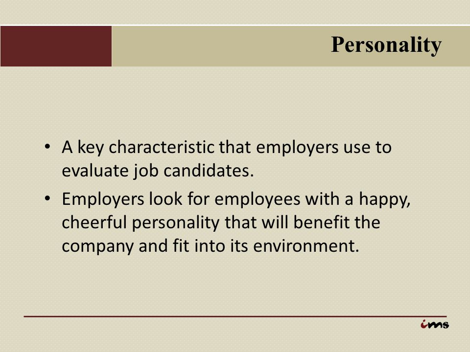 Personality A key characteristic that employers use to evaluate job candidates.