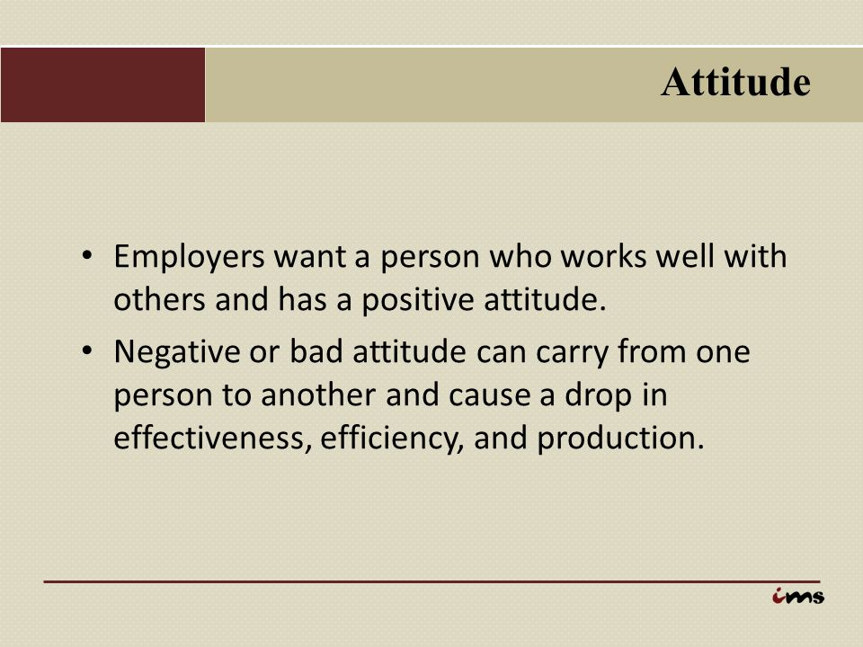 Attitude Employers want a person who works well with others and has a positive attitude.