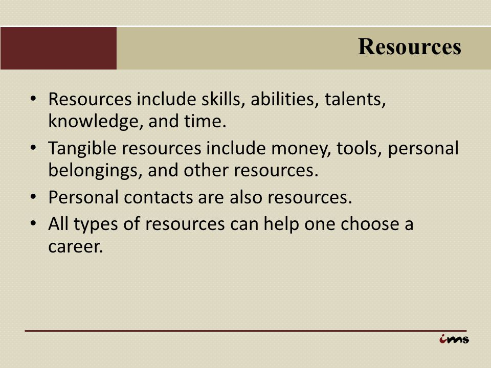 Resources Resources include skills, abilities, talents, knowledge, and time.