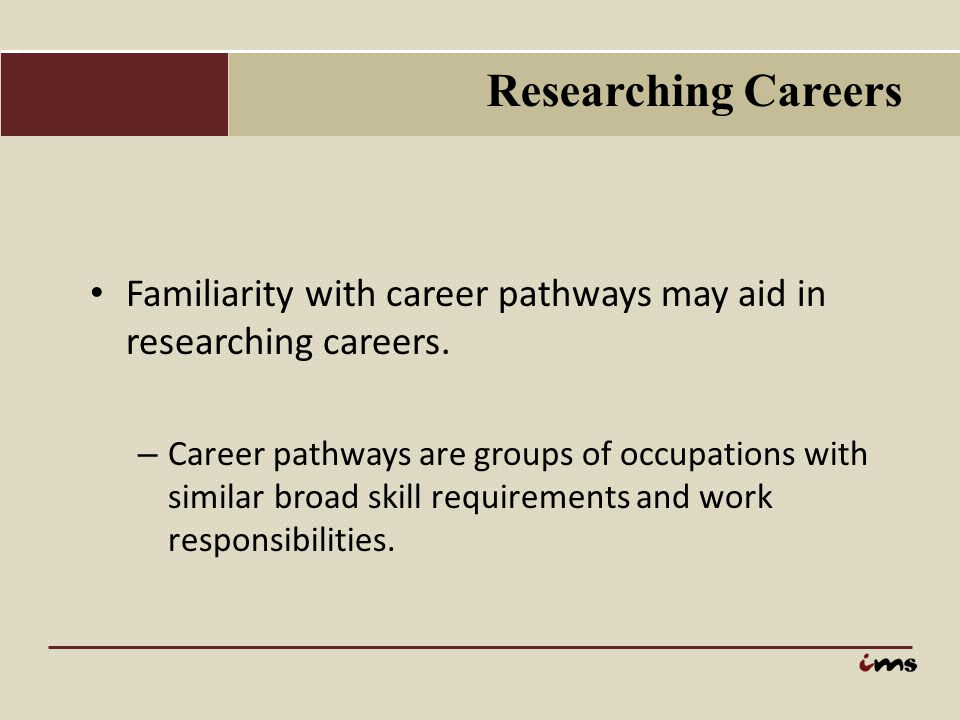 Researching Careers Familiarity with career pathways may aid in researching careers.