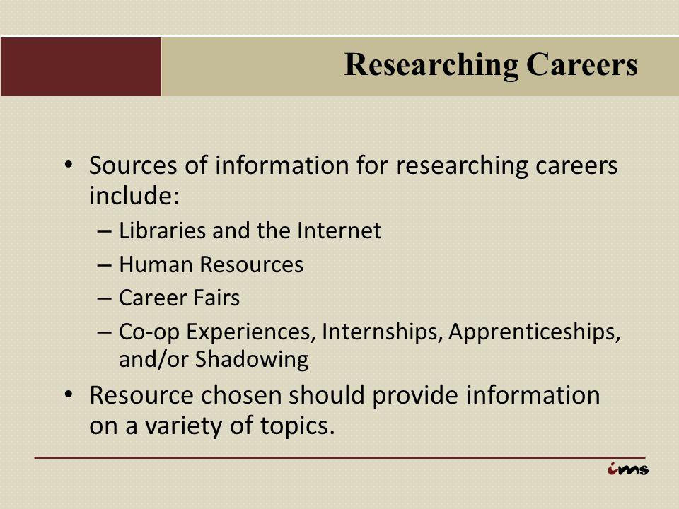 Researching Careers Sources of information for researching careers include: Libraries and the Internet.