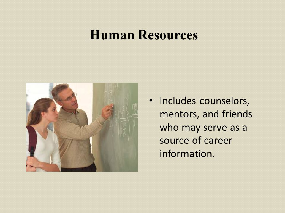 Human Resources Includes counselors, mentors, and friends who may serve as a source of career information.