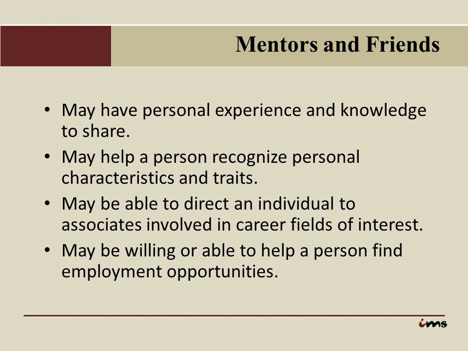 Mentors and Friends May have personal experience and knowledge to share. May help a person recognize personal characteristics and traits.