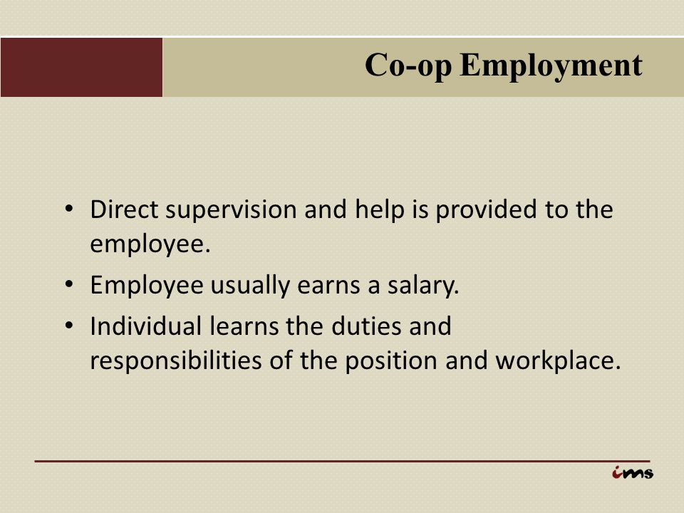 Co-op Employment Direct supervision and help is provided to the employee. Employee usually earns a salary.