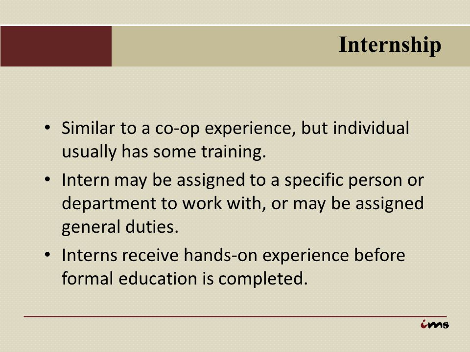 Internship Similar to a co-op experience, but individual usually has some training.