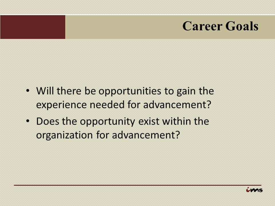 Career Goals Will there be opportunities to gain the experience needed for advancement
