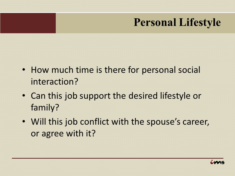 Personal Lifestyle How much time is there for personal social interaction Can this job support the desired lifestyle or family