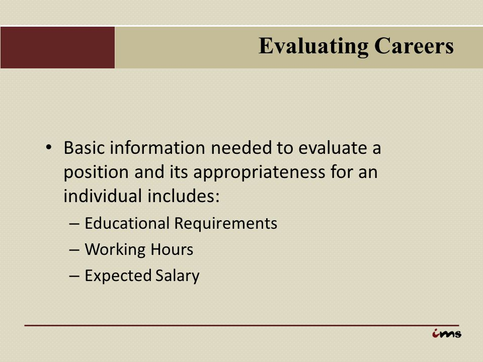 Evaluating Careers Basic information needed to evaluate a position and its appropriateness for an individual includes: