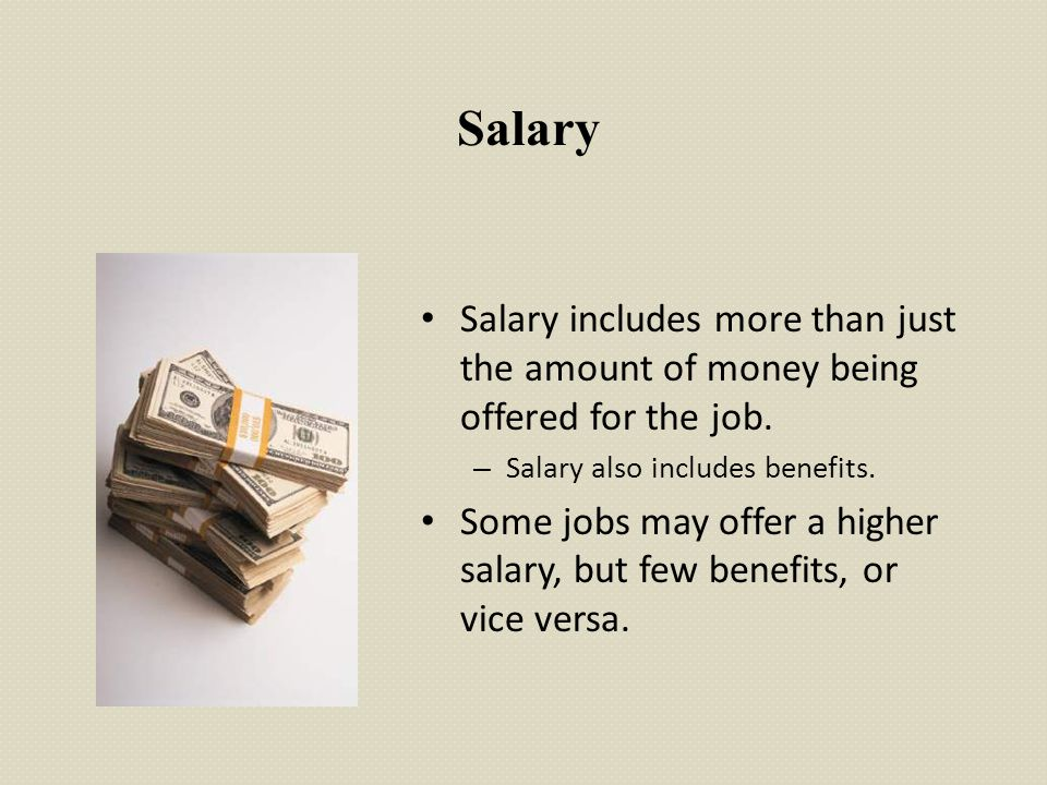 Salary Salary includes more than just the amount of money being offered for the job. Salary also includes benefits.