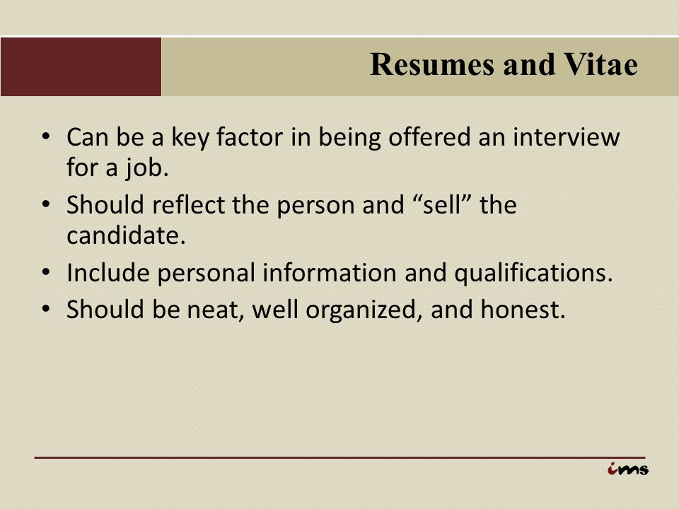 Resumes and Vitae Can be a key factor in being offered an interview for a job. Should reflect the person and sell the candidate.