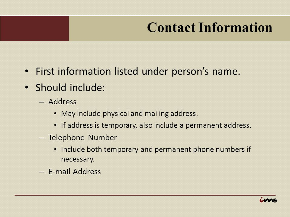 Contact Information First information listed under person's name. Should include: Address. May include physical and mailing address.