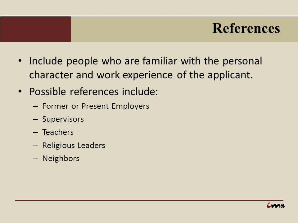 References Include people who are familiar with the personal character and work experience of the applicant.