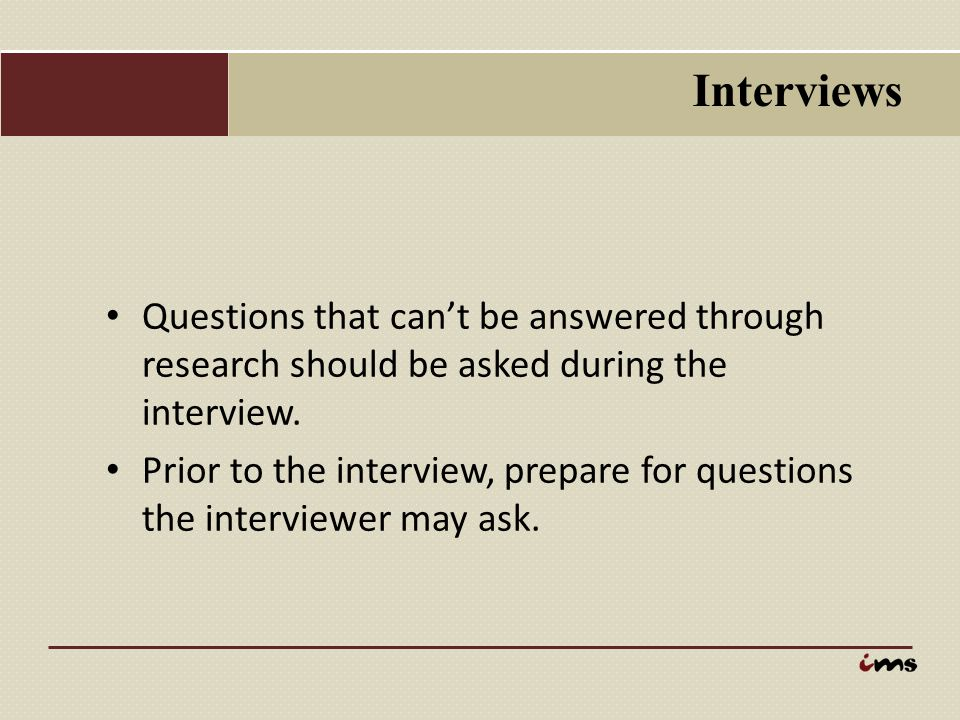 Interviews Questions that can't be answered through research should be asked during the interview.