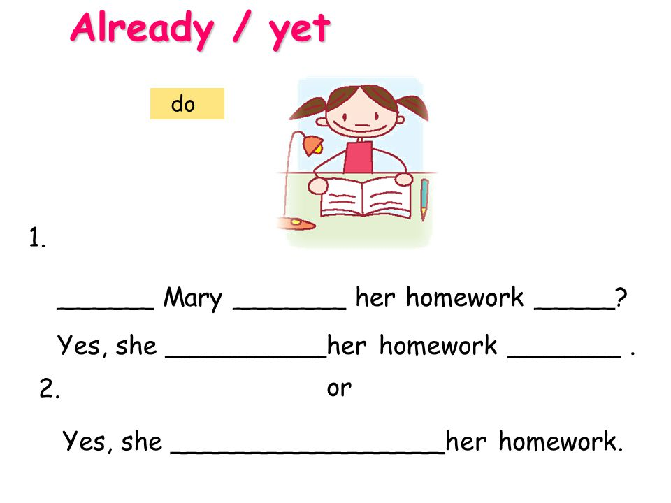 Already / yet 1. ______ Mary _______ her homework _____