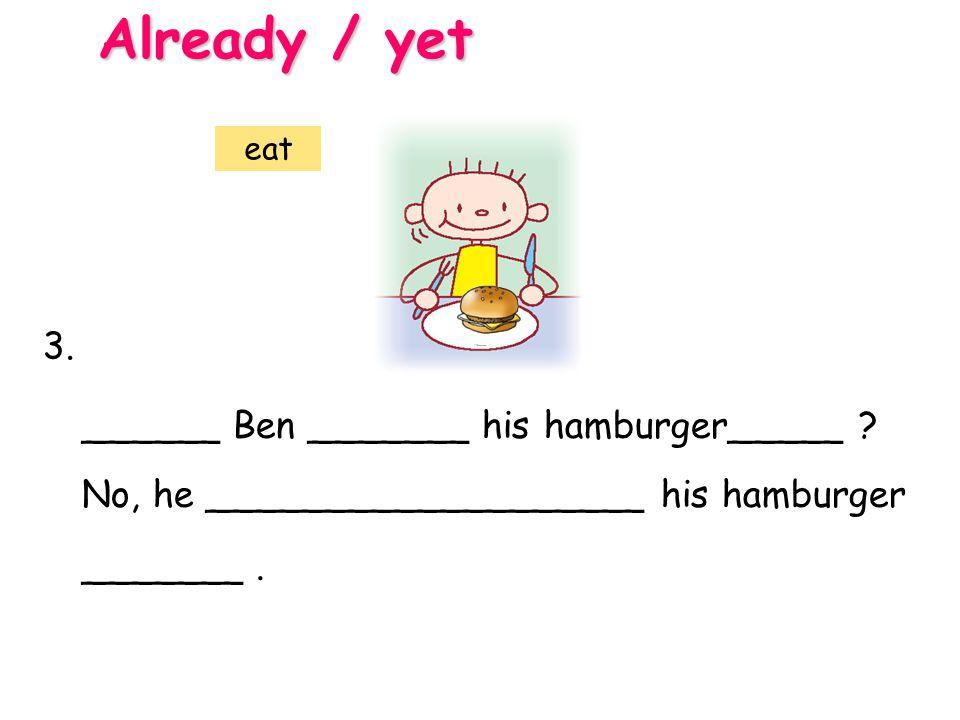 Already / yet 3. ______ Ben _______ his hamburger_____