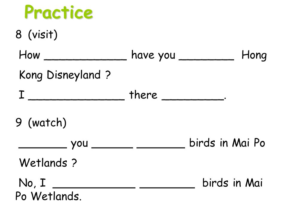 Practice 8 (visit) How ____________ have you ________ Hong