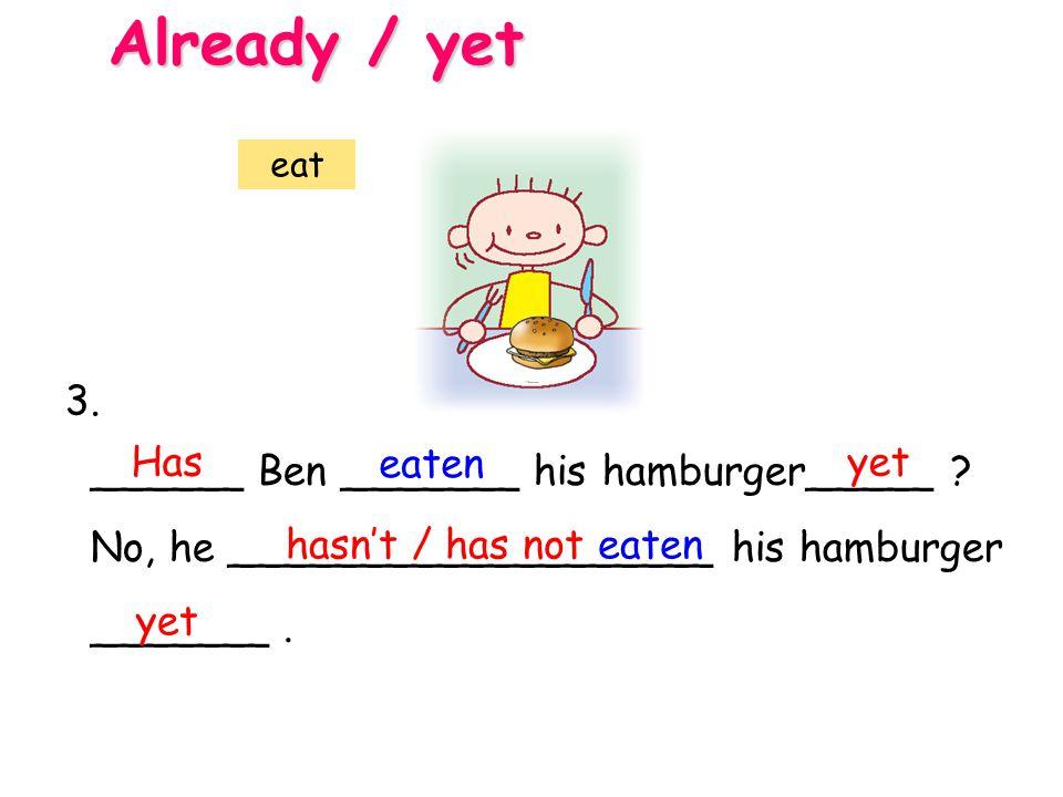 Already / yet 3. Has eaten yet ______ Ben _______ his hamburger_____